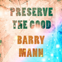 Barry Mann - Preserve The Good