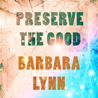 Barbara Lynn - Preserve The Good