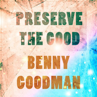 Benny Goodman - Preserve The Good