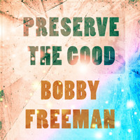 Bobby Freeman - Preserve The Good