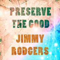 Jimmy Rodgers - Preserve The Good