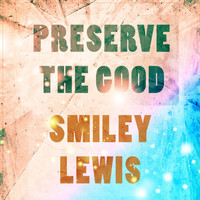 Smiley Lewis - Preserve The Good