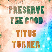 Titus Turner - Preserve The Good