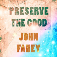 John Fahey - Preserve The Good