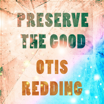 Otis Redding - Preserve The Good