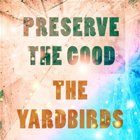 The Yardbirds - Preserve The Good