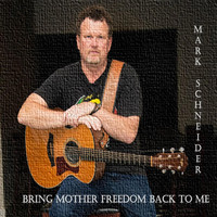Mark Schneider - Bring Mother Freedom Back to Me