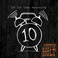 Justin Holt - 10 in the Morning