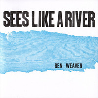 Ben Weaver - Sees Like a River