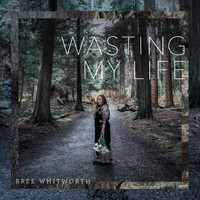 Bree Whitworth - Wasting My Life