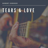 Robert Johnson - Tears & Love