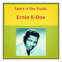 Ernie K-Doe - Tain't It the Truth