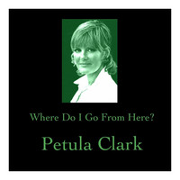 Petula Clark - Where Do I Go from Here?