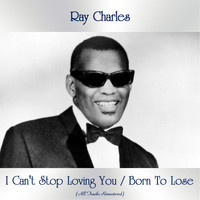 Ray Charles - I Can't Stop Loving You / Born To Lose (All Tracks Remastered)