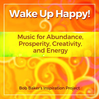 Bob Baker's Inspiration Project - Wake up Happy! Music for Abundance, Prosperity, Creativity, And Energy