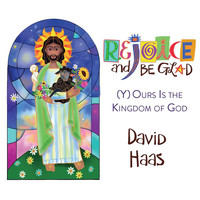 David Haas - Rejoice and Be Glad: (Y)Ours Is the Kingdom of God