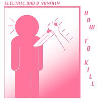 Electric Dad & Yamrin - How to Kill