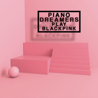 Piano Dreamers - Piano Dreamers Play Blackpink