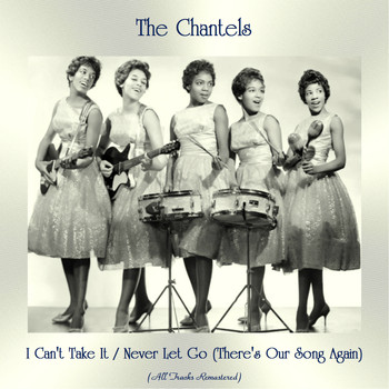 The Chantels - I Can't Take It / Never Let Go (There's Our Song Again) (All Tracks Remastered)