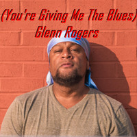 Glenn Rogers - You're Giving Me the Blues