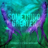 Beyond the Veil Worship - Something Greater
