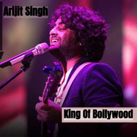Arijit Singh - King Of Bollywood