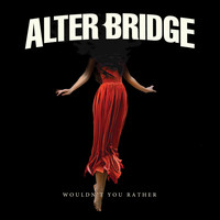 Alter Bridge - Wouldnt You Rather