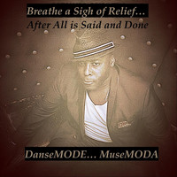 Dansemode... Musemoda - Breathe a Sigh of Relief... After All Is Said and Done