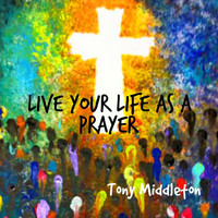 Tony Middleton - Live Your Life as a Prayer
