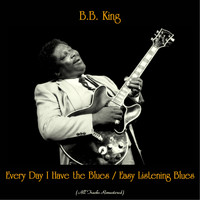 B.B. King - Every Day I Have the Blues / Easy Listening Blues (All Tracks Remastered)