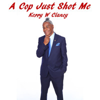 Kerry W Clancy - A Cop Just Shot Me