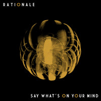 Rationale - Say What's on Your Mind