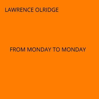 lawrence olridge - FROM MONDAY TO MONDAY