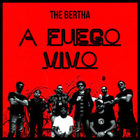 The Bertha - A Fuego Vivo