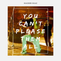 Haider Riaz - You Can't Please Them All