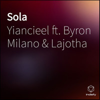 Yiancieel featuring Byron Milano and Lajotha - Sola (Explicit)