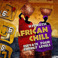 African Holistic World - Hypnotic African Chill - Elevate Your Energy Levels: Shamanic Chants, Spiritual Trance, Meditation, Ethnic Moods