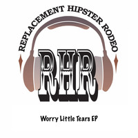 Replacement Hipster Rodeo - Worry Little Tears EP