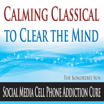 The Kokorebee Sun - Calming Classical to Clear the Mind (Social Media Cell Phone Addiction Cure)