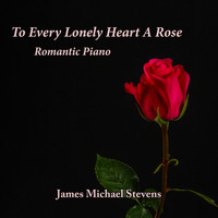 James Michael Stevens - To Every Lonely Heart a Rose - Romantic Piano