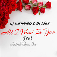 DJ Lothando - All I Want Is You (feat. Dj Sihle, Addenda Queen Sne)