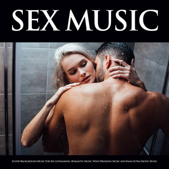 Sex Music, Slow Sex Music, Music For Sex - Sex Music: Sultry Background Music For Sex, Lovemaking, Romantic Music, Wine Drinking Music and Kama Sutra Erotic Music