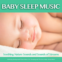 Baby Sleep Music, Einstein Baby Lullaby Academy, Baby Lullaby - Baby Sleep Music: Soothing Nature Sounds and Sounds of Streams, Relaxing Background Piano Music For Sleeping and The Best Baby Sleep Music