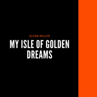 Glenn Miller - My Isle of Golden Dreams