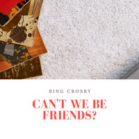 Bing Crosby - Can't We Be Friends?