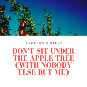 Andrews Sisters - Don't Sit Under the Apple Tree (With Nobody Else But Me)