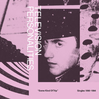 Television Personalities - Some Kind Of Trip: Singles 1990-1994
