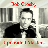 Bob Crosby - UpGraded Masters (All Tracks Remastered)