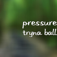 Pressure - Tryna Ball (Explicit)