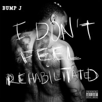 Bump J - I Don't Feel Rehabilitated (Explicit)